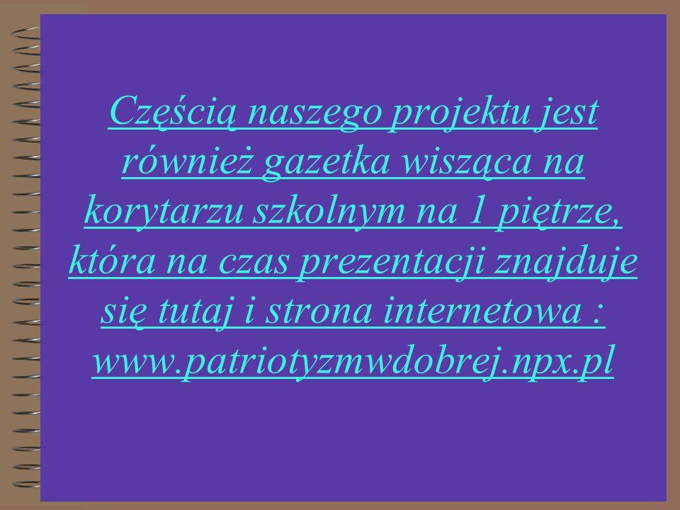 Częścią naszego projektu jest również gazetka wisząca na korytarzu szkolnym na 1 piętrze, która na czas prezentacji znajduje się tutaj i strona internetowa : www.patriotyzmwdobrej.npx.pl