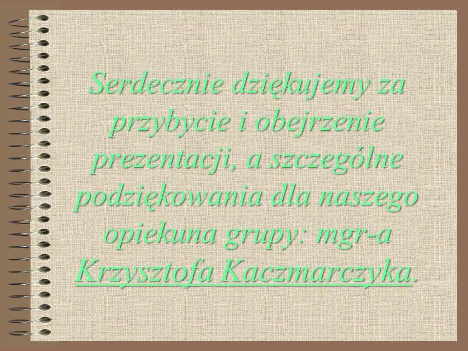 Serdecznie dziękujemy za przybycie i obejrzenie prezentacji, a szczególne podziękowania dla naszego opiekuna grupy: mgr-a Krzysztofa Kaczmarczyka.