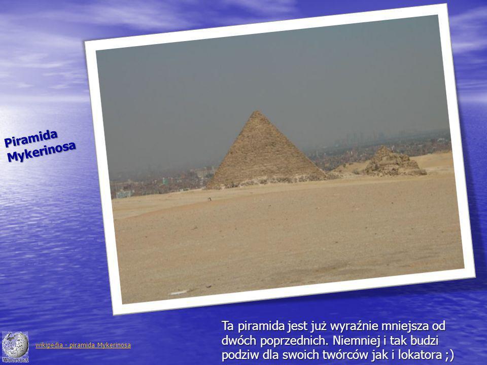 Piramida Mykerinosa. Ta piramida jest już wyraźnie mniejsza od dwóch poprzednich. Niemniej i tak budzi podziw dla swoich twórców jak i lokatora ;)