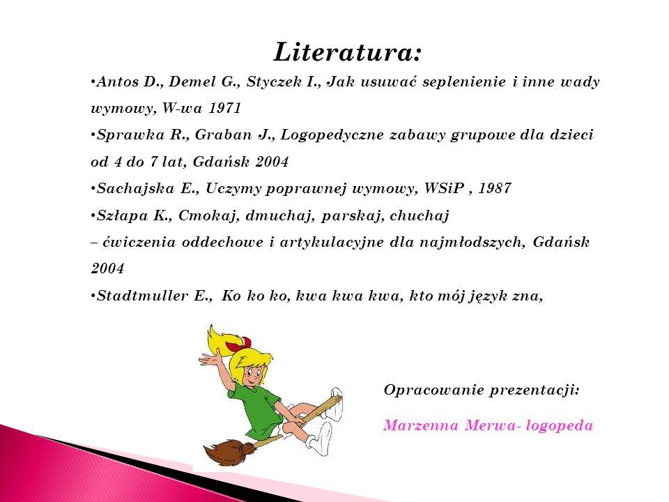 Literatura: Antos D., Demel G., Styczek I., Jak usuwać seplenienie i inne wady wymowy, W-wa 1971.