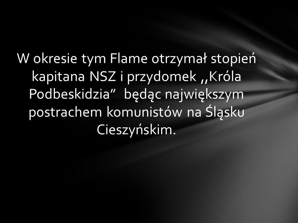 W okresie tym Flame otrzymał stopień kapitana NSZ i przydomek ,,Króla Podbeskidzia będąc największym postrachem komunistów na Śląsku Cieszyńskim.