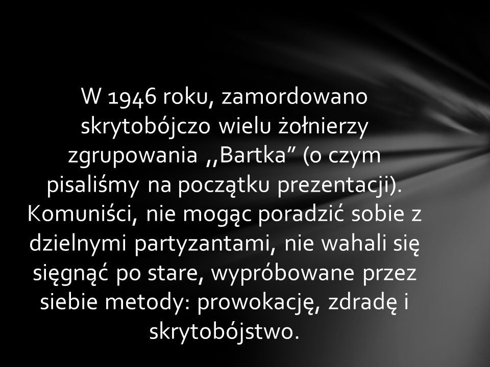 W 1946 roku, zamordowano skrytobójczo wielu żołnierzy zgrupowania ,,Bartka (o czym pisaliśmy na początku prezentacji).