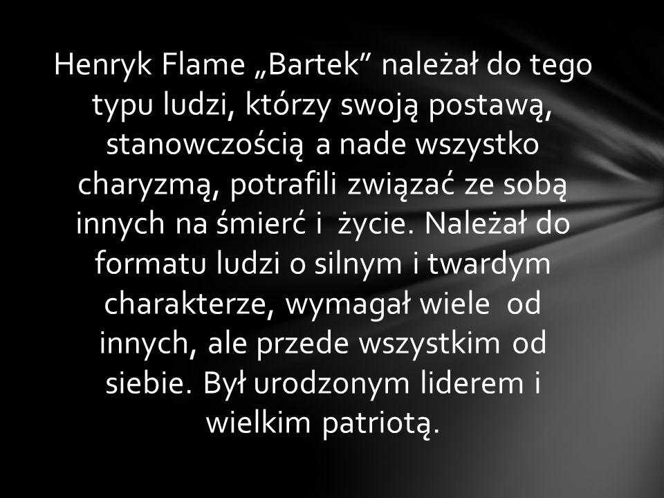 """Henryk Flame """"Bartek należał do tego typu ludzi, którzy swoją postawą, stanowczością a nade wszystko charyzmą, potrafili związać ze sobą innych na śmierć i życie."""