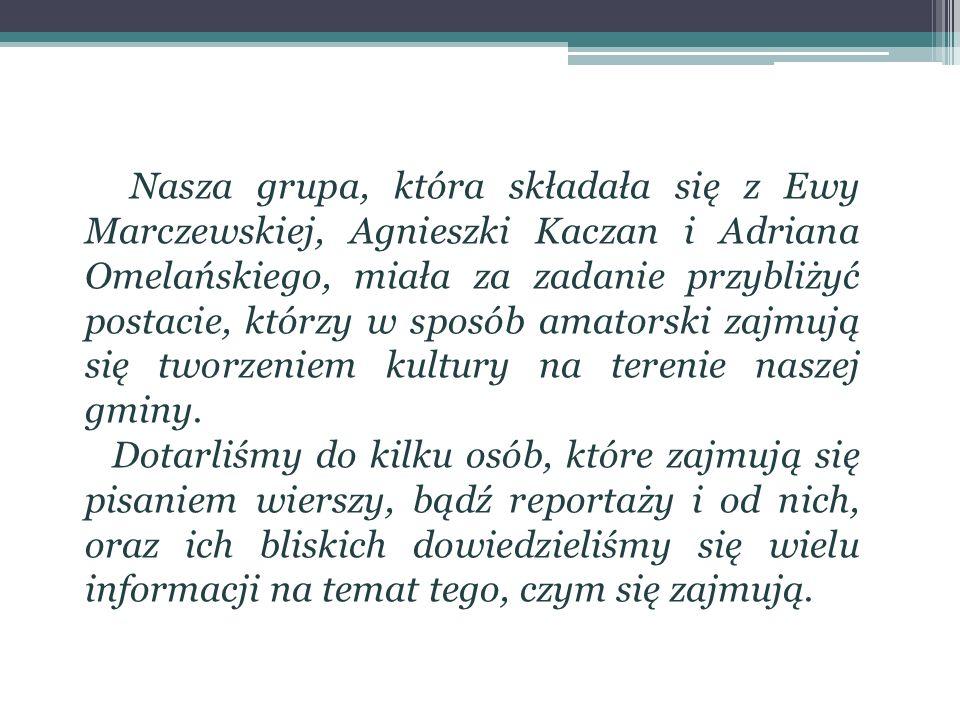 Nasza grupa, która składała się z Ewy Marczewskiej, Agnieszki Kaczan i Adriana Omelańskiego, miała za zadanie przybliżyć postacie, którzy w sposób amatorski zajmują się tworzeniem kultury na terenie naszej gminy.