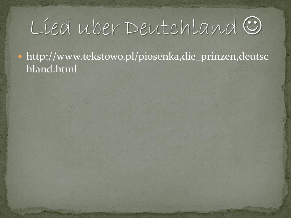 Lied uber Deutchland  http://www.tekstowo.pl/piosenka,die_prinzen,deutsc hland.html