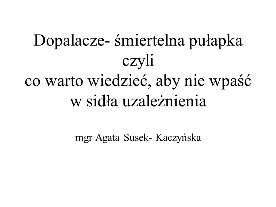 Dopalacze- śmiertelna pułapka czyli co warto wiedzieć, aby nie wpaść w sidła uzależnienia mgr Agata Susek- Kaczyńska