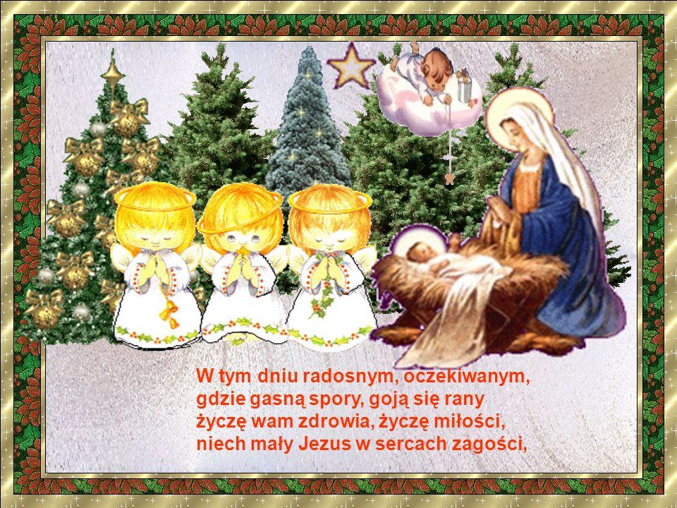 W tym dniu radosnym, oczekiwanym, gdzie gasną spory, goją się rany życzę wam zdrowia, życzę miłości, niech mały Jezus w sercach zagości,