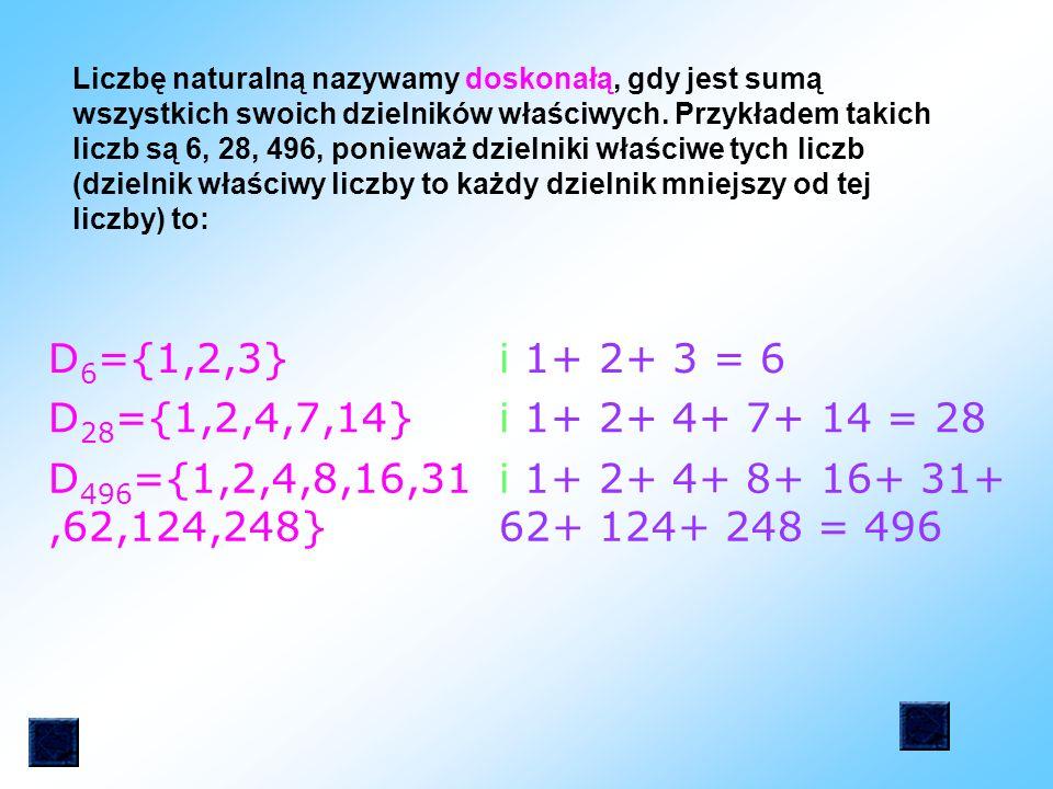 Liczbę naturalną nazywamy doskonałą, gdy jest sumą wszystkich swoich dzielników właściwych. Przykładem takich liczb są 6, 28, 496, ponieważ dzielniki właściwe tych liczb (dzielnik właściwy liczby to każdy dzielnik mniejszy od tej liczby) to: