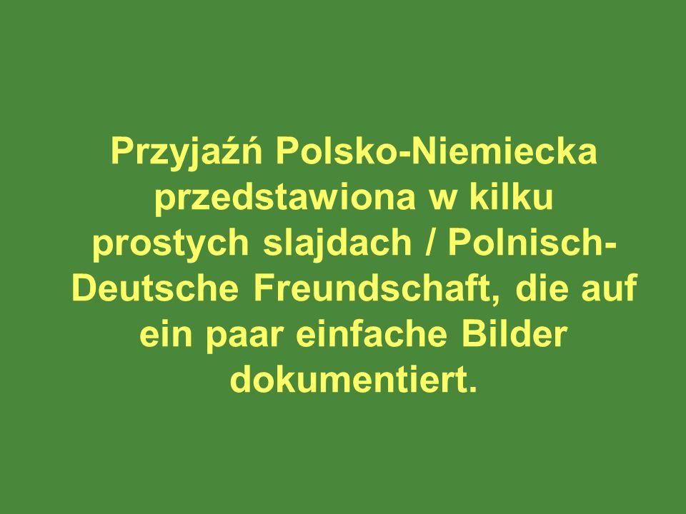 Przyjaźń Polsko-Niemiecka przedstawiona w kilku prostych slajdach / Polnisch-Deutsche Freundschaft, die auf ein paar einfache Bilder dokumentiert.