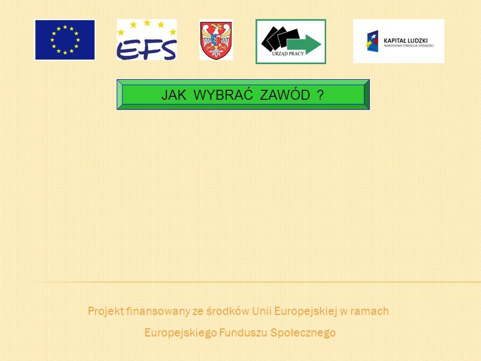 JAK WYBRAĆ ZAWÓD . Projekt finansowany ze środków Unii Europejskiej w ramach.