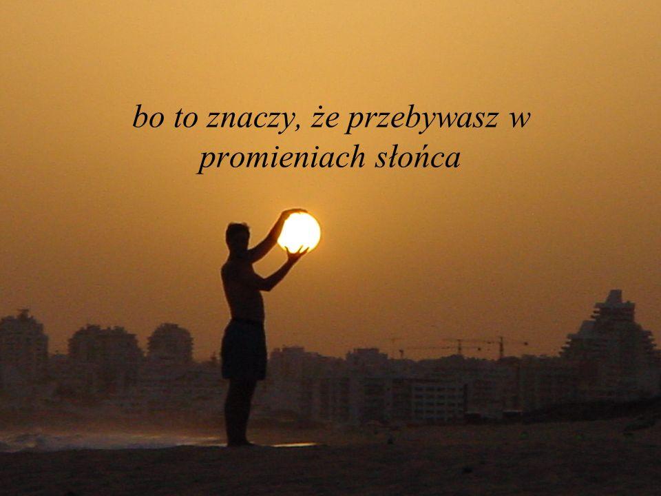 bo to znaczy, że przebywasz w promieniach słońca