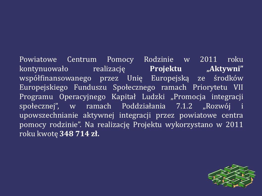 """Powiatowe Centrum Pomocy Rodzinie w 2011 roku kontynuowało realizację Projektu """"Aktywni współfinansowanego przez Unię Europejską ze środków Europejskiego Funduszu Społecznego ramach Priorytetu VII Programu Operacyjnego Kapitał Ludzki """"Promocja integracji społecznej , w ramach Poddziałania 7.1.2 """"Rozwój i upowszechnianie aktywnej integracji przez powiatowe centra pomocy rodzinie ."""