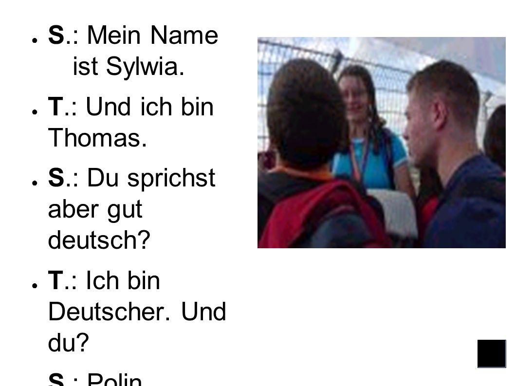 S.: Mein Name ist Sylwia. T.: Und ich bin Thomas. S.: Du sprichst aber gut deutsch T.: Ich bin Deutscher. Und du