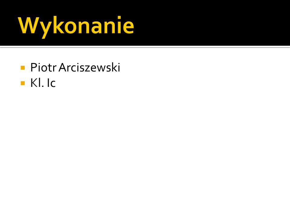 Wykonanie Piotr Arciszewski Kl. Ic
