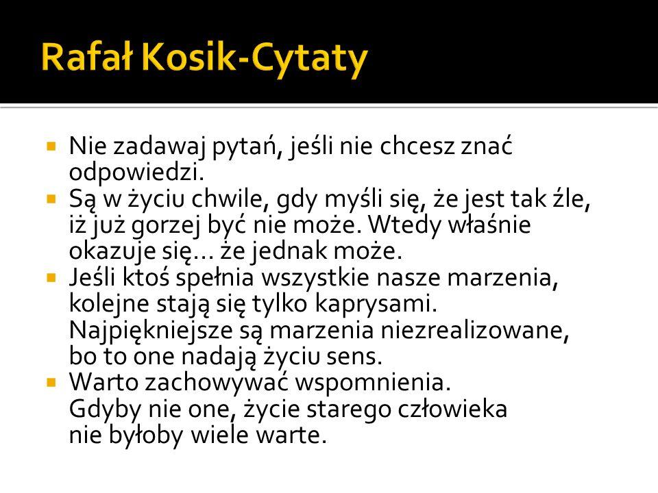 Rafał Kosik-Cytaty Nie zadawaj pytań, jeśli nie chcesz znać odpowiedzi.