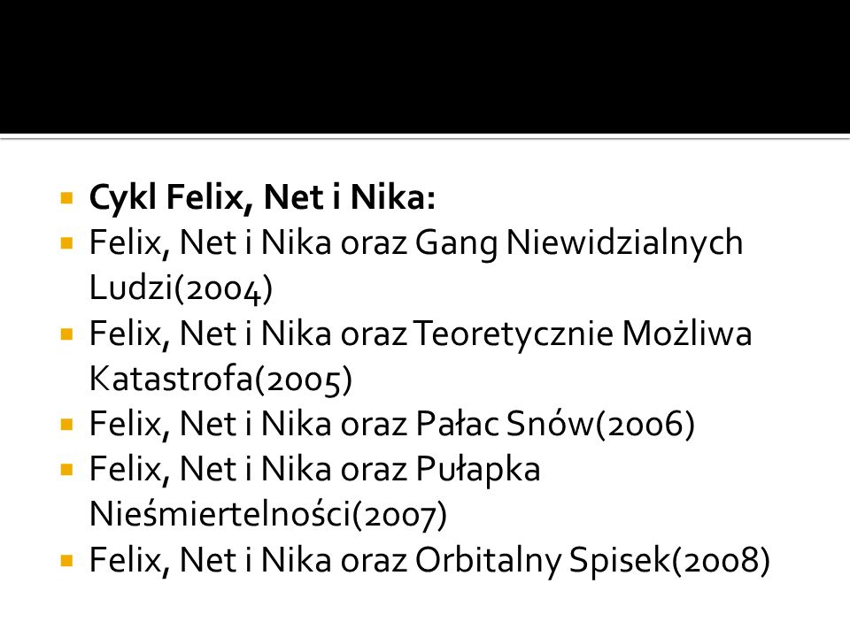 Cykl Felix, Net i Nika: Felix, Net i Nika oraz Gang Niewidzialnych Ludzi(2004) Felix, Net i Nika oraz Teoretycznie Możliwa Katastrofa(2005)