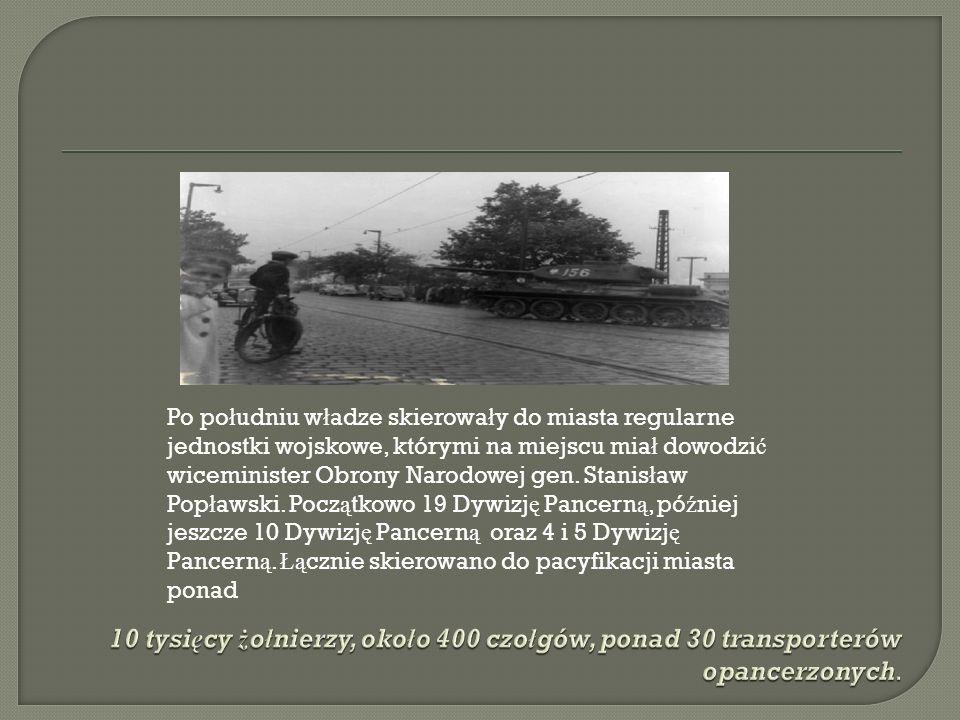 Po południu władze skierowały do miasta regularne jednostki wojskowe, którymi na miejscu miał dowodzić wiceminister Obrony Narodowej gen. Stanisław Popławski. Początkowo 19 Dywizję Pancerną, później jeszcze 10 Dywizję Pancerną oraz 4 i 5 Dywizję Pancerną. Łącznie skierowano do pacyfikacji miasta ponad