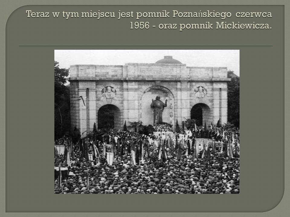 Teraz w tym miejscu jest pomnik Poznańskiego czerwca 1956 - oraz pomnik Mickiewicza.