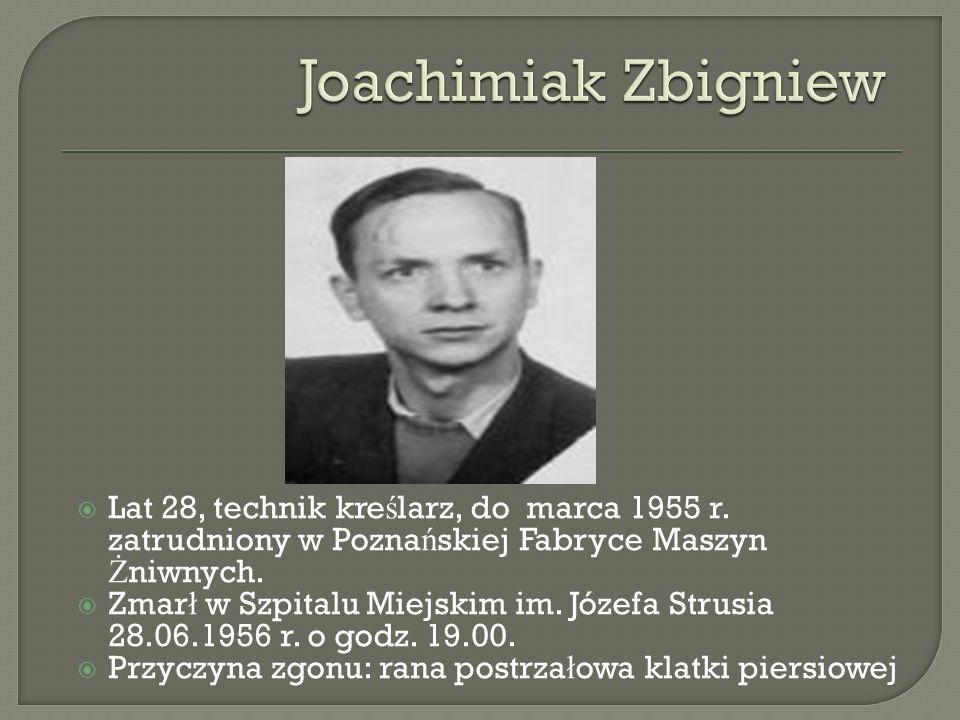 Joachimiak Zbigniew Lat 28, technik kreślarz, do marca 1955 r. zatrudniony w Poznańskiej Fabryce Maszyn Żniwnych.