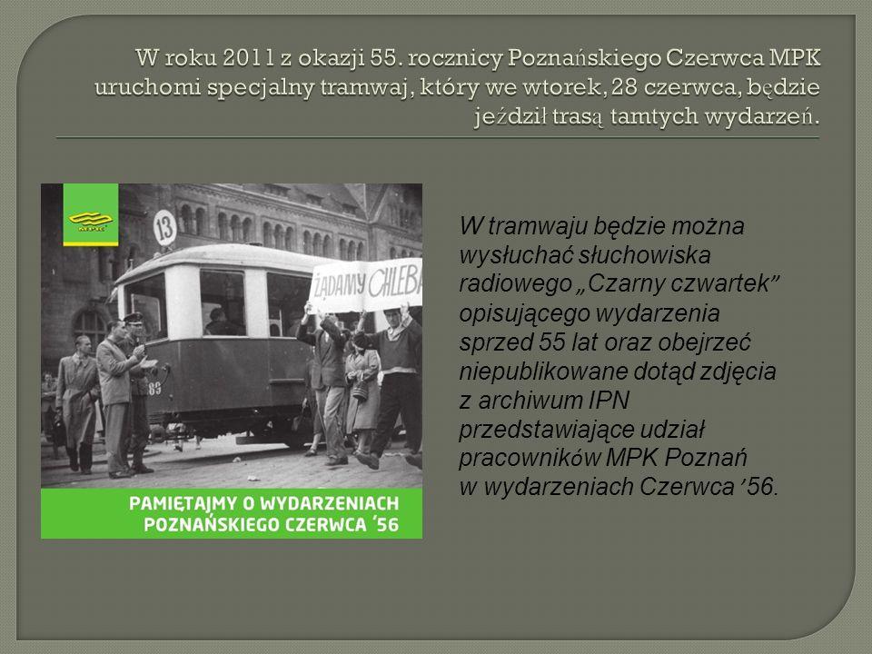 W roku 2011 z okazji 55. rocznicy Poznańskiego Czerwca MPK uruchomi specjalny tramwaj, który we wtorek, 28 czerwca, będzie jeździł trasą tamtych wydarzeń.