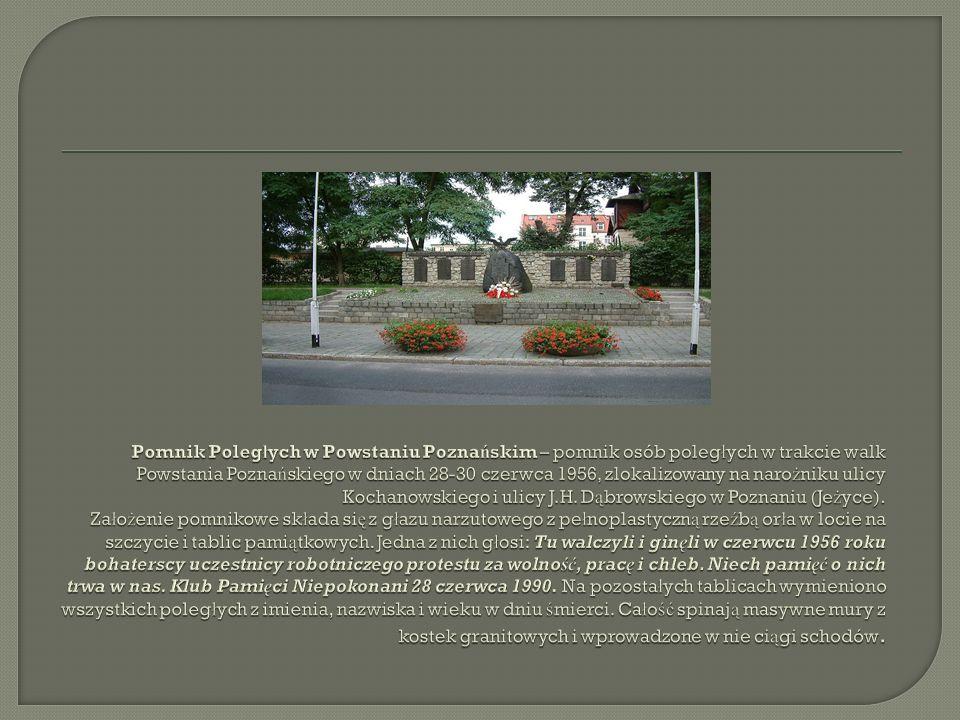 Pomnik Poległych w Powstaniu Poznańskim – pomnik osób poległych w trakcie walk Powstania Poznańskiego w dniach 28-30 czerwca 1956, zlokalizowany na narożniku ulicy Kochanowskiego i ulicy J.H.
