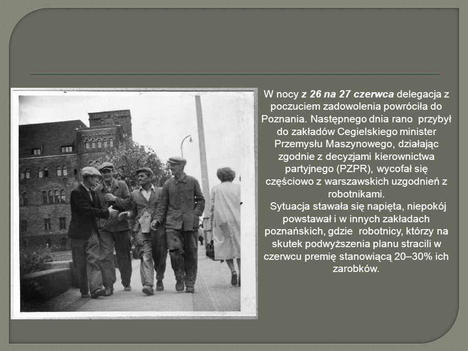 W nocy z 26 na 27 czerwca delegacja z poczuciem zadowolenia powróciła do Poznania. Następnego dnia rano przybył do zakładów Cegielskiego minister Przemysłu Maszynowego, działając zgodnie z decyzjami kierownictwa partyjnego (PZPR), wycofał się częściowo z warszawskich uzgodnień z robotnikami.