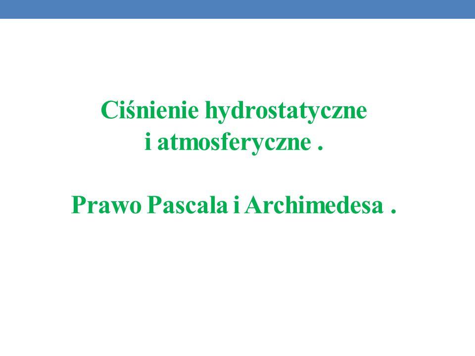 Ciśnienie hydrostatyczne i atmosferyczne . Prawo Pascala i Archimedesa .