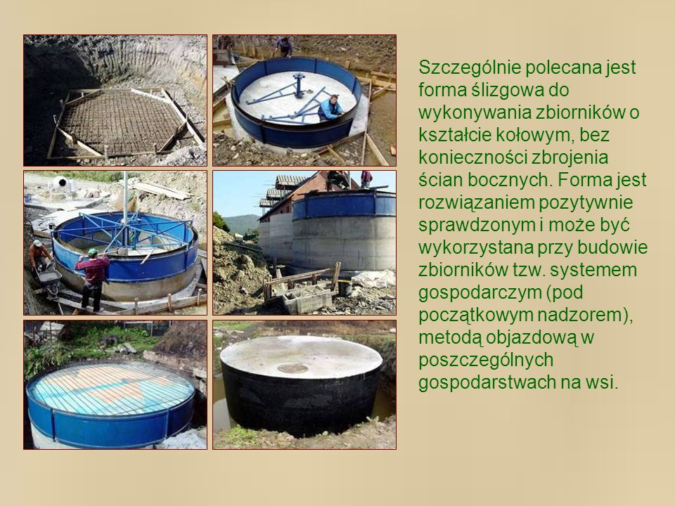Szczególnie polecana jest forma ślizgowa do wykonywania zbiorników o kształcie kołowym, bez konieczności zbrojenia ścian bocznych.