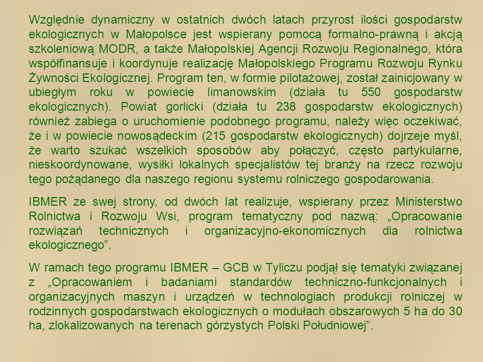 Względnie dynamiczny w ostatnich dwóch latach przyrost ilości gospodarstw ekologicznych w Małopolsce jest wspierany pomocą formalno-prawną i akcją szkoleniową MODR, a także Małopolskiej Agencji Rozwoju Regionalnego, która współfinansuje i koordynuje realizację Małopolskiego Programu Rozwoju Rynku Żywności Ekologicznej. Program ten, w formie pilotażowej, został zainicjowany w ubiegłym roku w powiecie limanowskim (działa tu 550 gospodarstw ekologicznych). Powiat gorlicki (działa tu 238 gospodarstw ekologicznych) również zabiega o uruchomienie podobnego programu, należy więc oczekiwać, że i w powiecie nowosądeckim (215 gospodarstw ekologicznych) dojrzeje myśl, że warto szukać wszelkich sposobów aby połączyć, często partykularne, nieskoordynowane, wysiłki lokalnych specjalistów tej branży na rzecz rozwoju tego pożądanego dla naszego regionu systemu rolniczego gospodarowania.