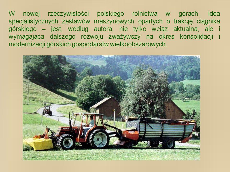 W nowej rzeczywistości polskiego rolnictwa w górach, idea specjalistycznych zestawów maszynowych opartych o trakcję ciągnika górskiego – jest, według autora, nie tylko wciąż aktualna, ale i wymagająca dalszego rozwoju zważywszy na okres konsolidacji i modernizacji górskich gospodarstw wielkoobszarowych.