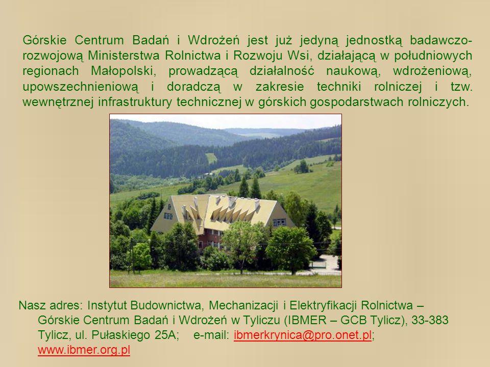 Górskie Centrum Badań i Wdrożeń jest już jedyną jednostką badawczo-rozwojową Ministerstwa Rolnictwa i Rozwoju Wsi, działającą w południowych regionach Małopolski, prowadzącą działalność naukową, wdrożeniową, upowszechnieniową i doradczą w zakresie techniki rolniczej i tzw. wewnętrznej infrastruktury technicznej w górskich gospodarstwach rolniczych.