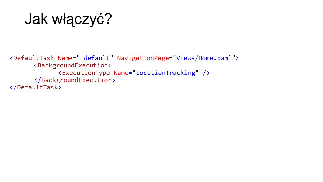 Jak włączyć <DefaultTask Name= _default NavigationPage= Views/Home.xaml > <BackgroundExecution> <ExecutionType Name= LocationTracking />