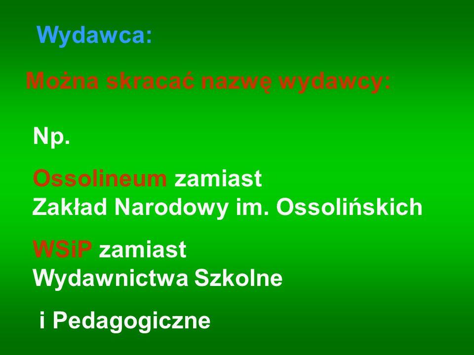 Wydawca: Można skracać nazwę wydawcy: Np. Ossolineum zamiast Zakład Narodowy im. Ossolińskich. WSiP zamiast Wydawnictwa Szkolne.