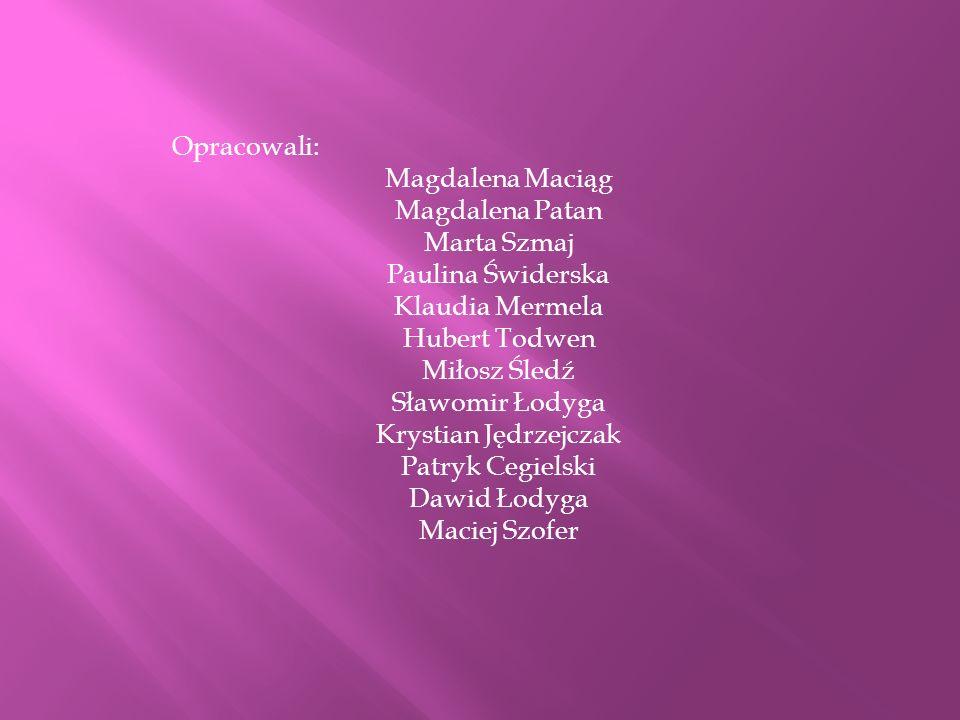 Opracowali:Magdalena Maciąg. Magdalena Patan. Marta Szmaj. Paulina Świderska. Klaudia Mermela. Hubert Todwen.