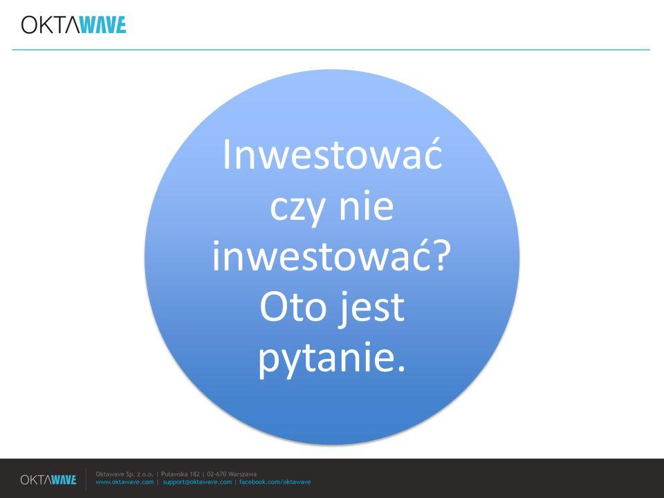Inwestować czy nie inwestować Oto jest pytanie.