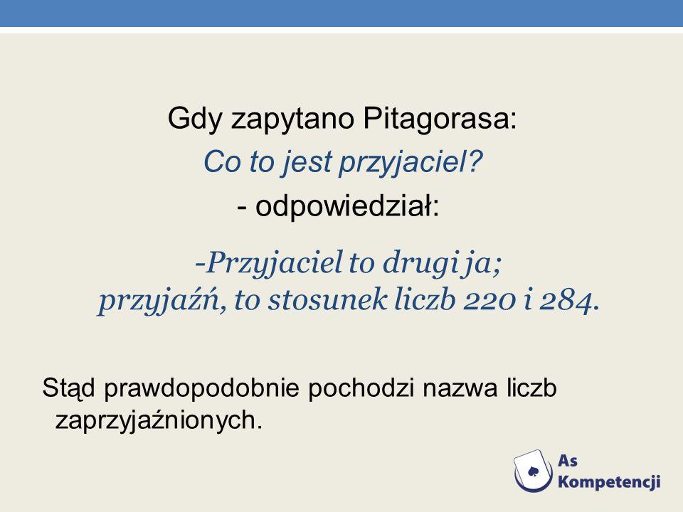 Gdy zapytano Pitagorasa: Co to jest przyjaciel - odpowiedział: