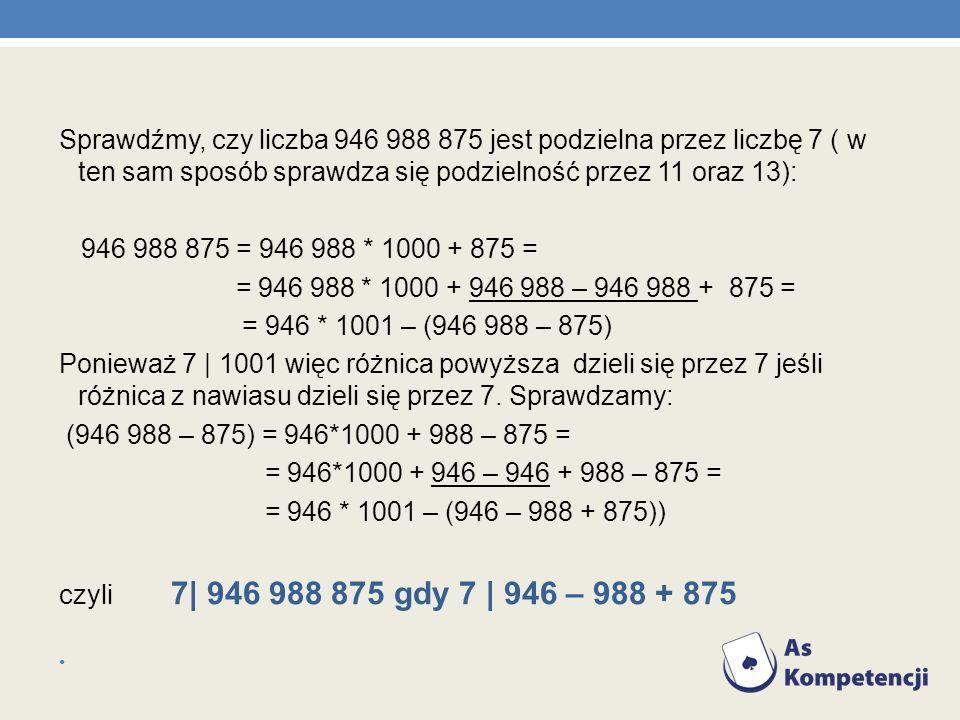 Sprawdźmy, czy liczba 946 988 875 jest podzielna przez liczbę 7 ( w ten sam sposób sprawdza się podzielność przez 11 oraz 13):