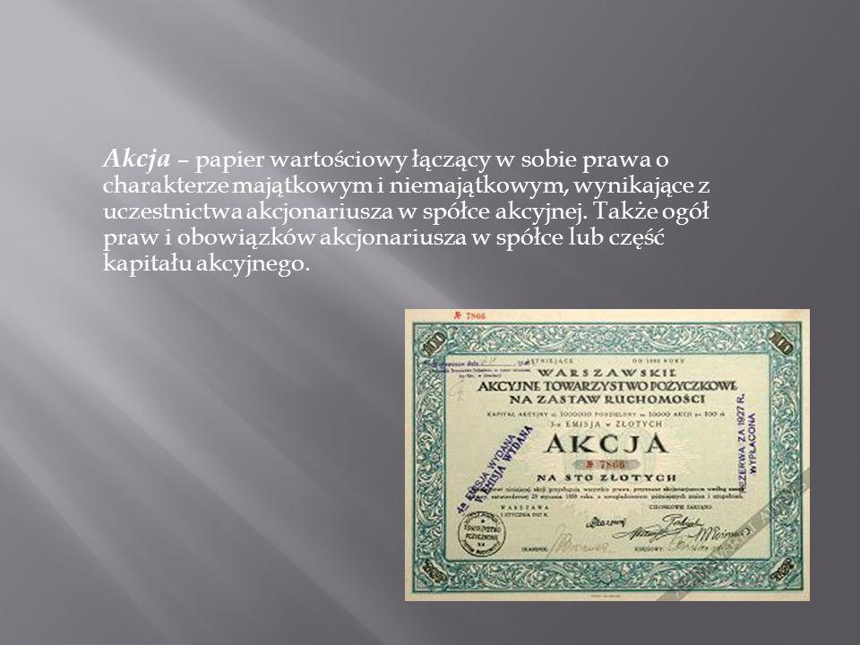 Akcja – papier wartościowy łączący w sobie prawa o charakterze majątkowym i niemajątkowym, wynikające z uczestnictwa akcjonariusza w spółce akcyjnej.