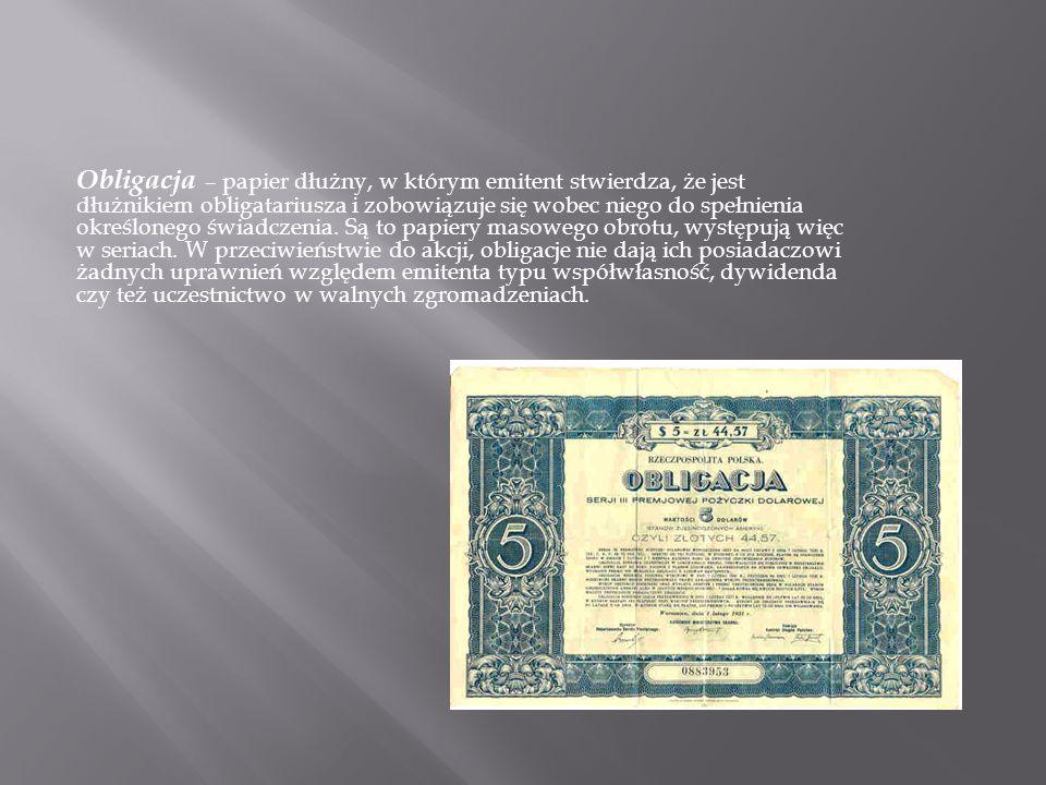 Obligacja – papier dłużny, w którym emitent stwierdza, że jest dłużnikiem obligatariusza i zobowiązuje się wobec niego do spełnienia określonego świadczenia.