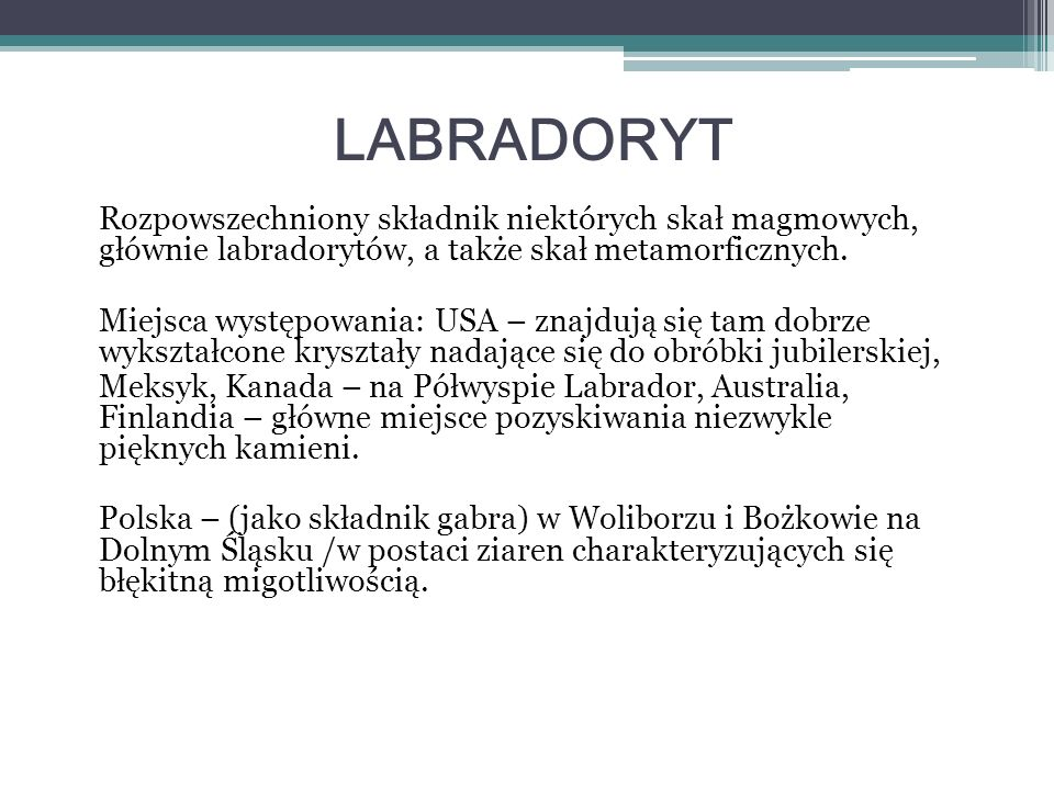 LABRADORYT Rozpowszechniony składnik niektórych skał magmowych, głównie labradorytów, a także skał metamorficznych.