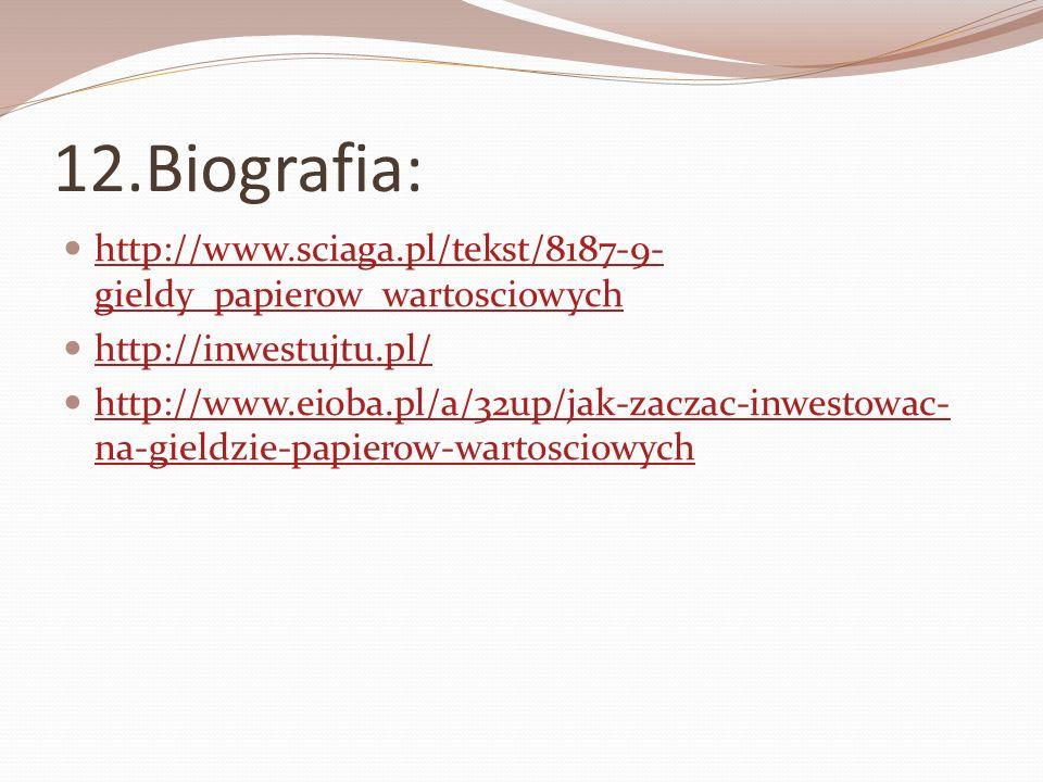 12.Biografia: http://www.sciaga.pl/tekst/8187-9-gieldy_papierow_wartosciowych. http://inwestujtu.pl/