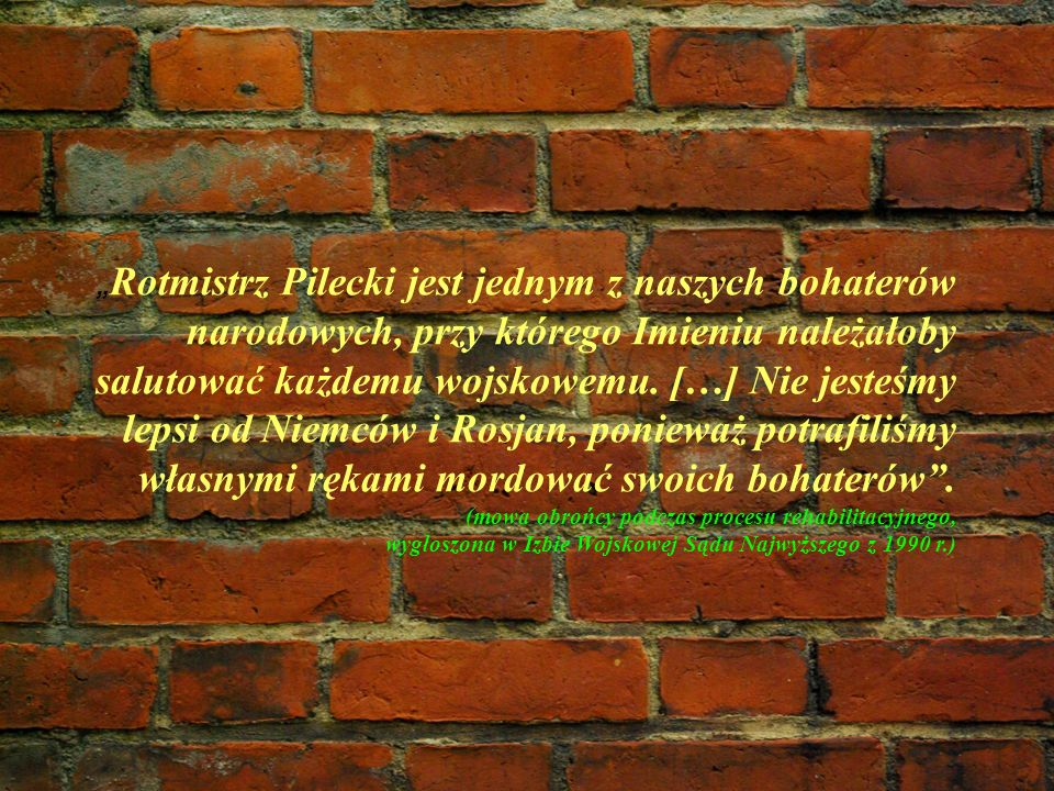 """""""Rotmistrz Pilecki jest jednym z naszych bohaterów narodowych, przy którego Imieniu należałoby salutować każdemu wojskowemu."""