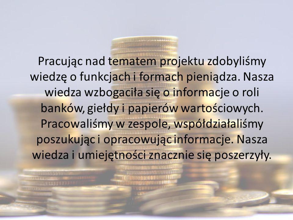Pracując nad tematem projektu zdobyliśmy wiedzę o funkcjach i formach pieniądza.