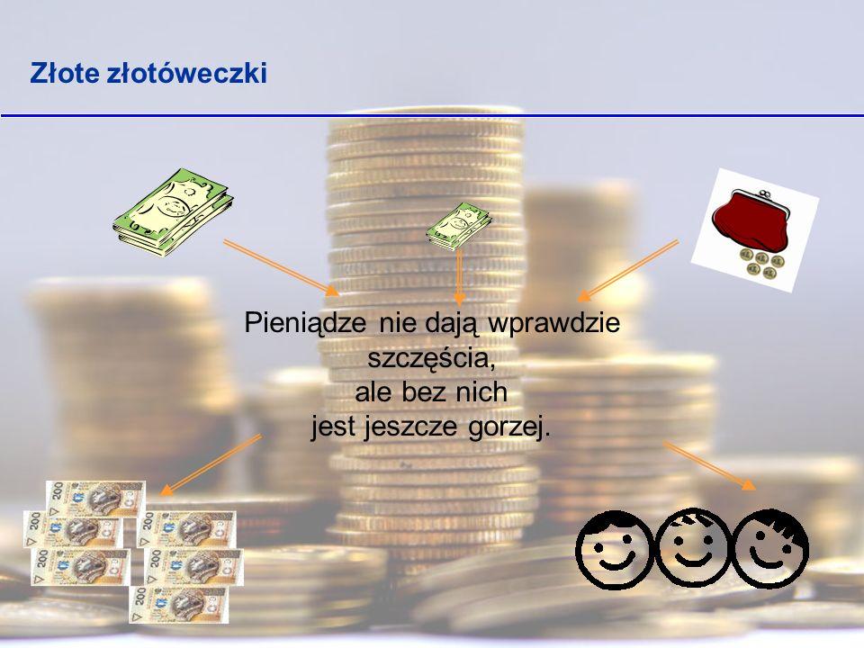 Złote złotóweczki Pieniądze nie dają wprawdzie szczęścia, ale bez nich jest jeszcze gorzej.