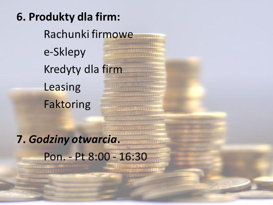 6. Produkty dla firm: Rachunki firmowe. e-Sklepy. Kredyty dla firm. Leasing. Faktoring. 7. Godziny otwarcia.