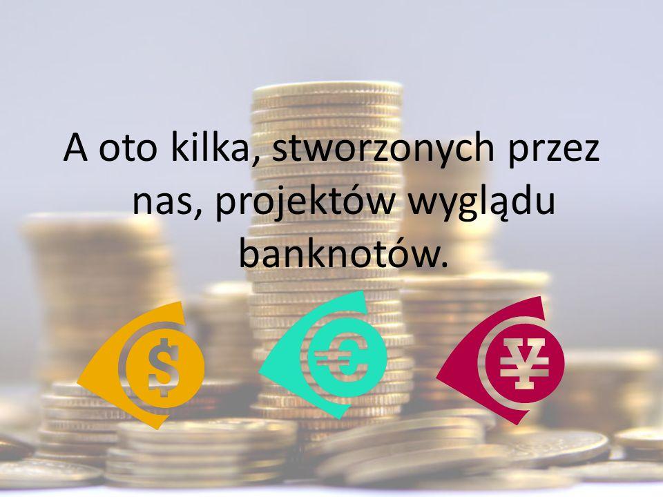 A oto kilka, stworzonych przez nas, projektów wyglądu banknotów.