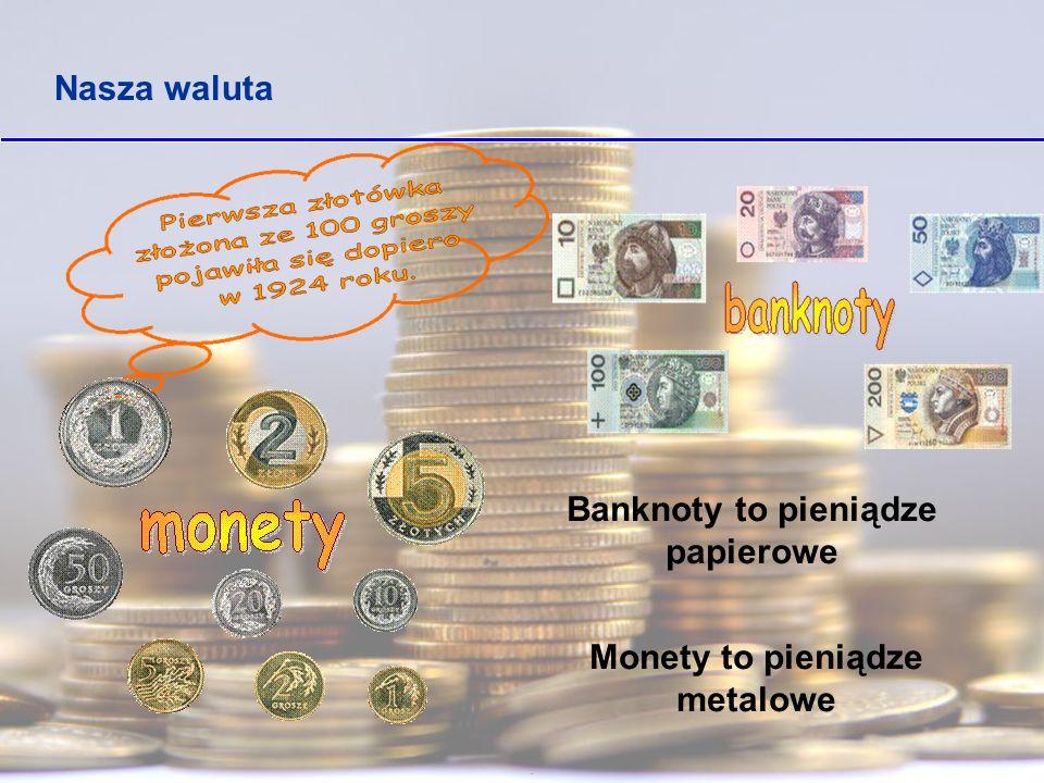 Banknoty to pieniądze papierowe Monety to pieniądze metalowe