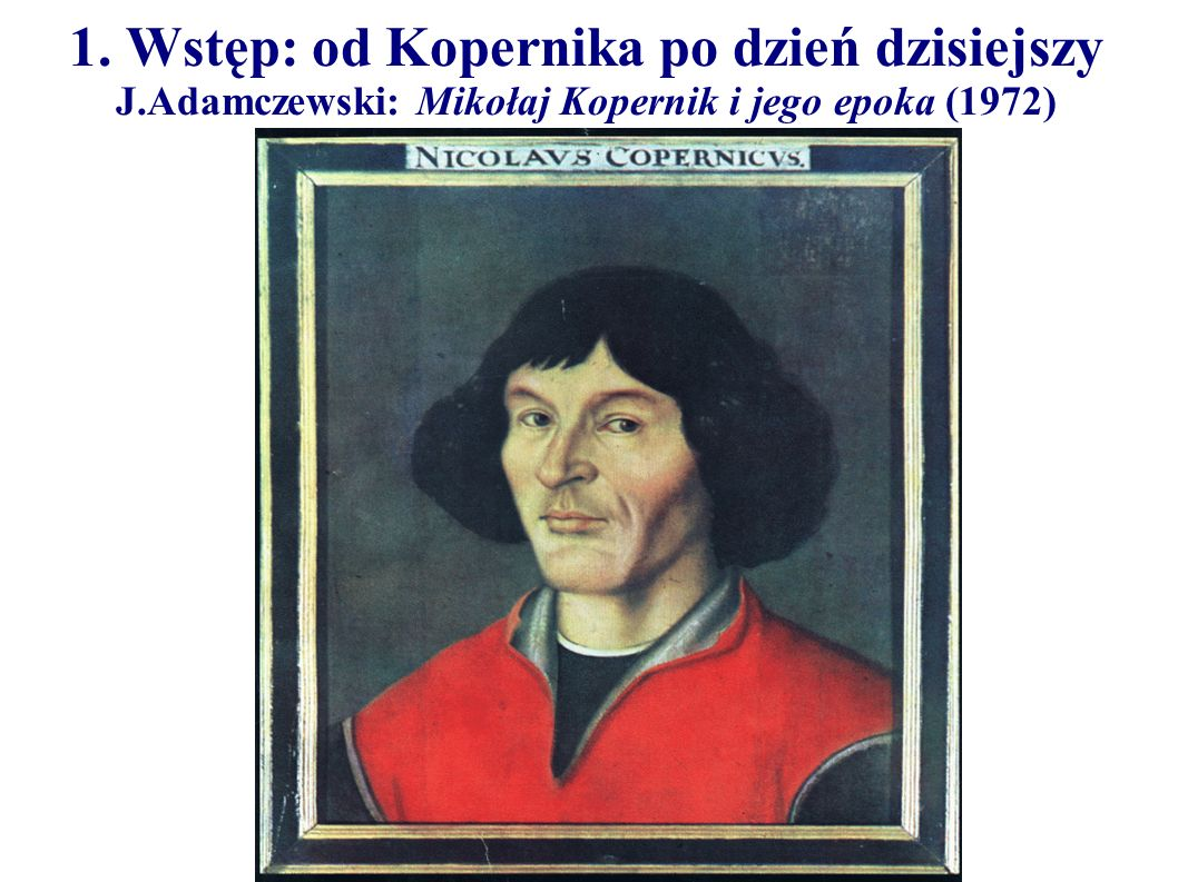 1. Wstęp: od Kopernika po dzień dzisiejszy J