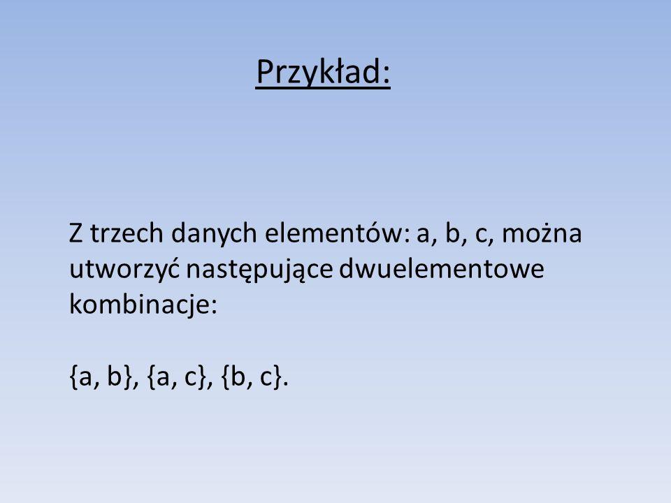 Przykład: Z trzech danych elementów: a, b, c, można utworzyć następujące dwuelementowe kombinacje: {a, b}, {a, c}, {b, c}.
