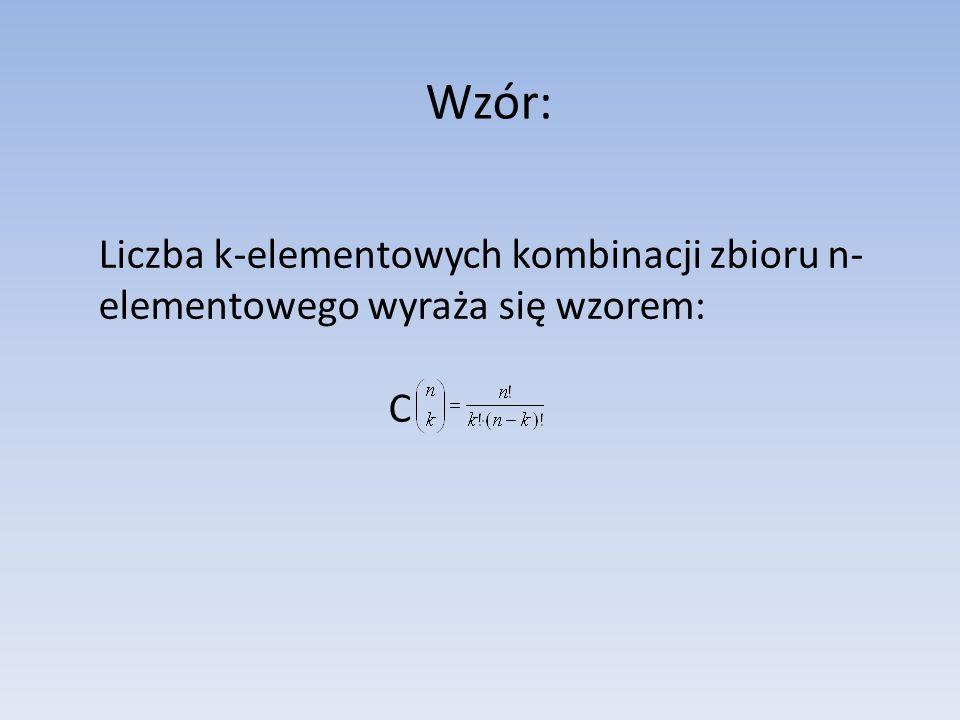 Wzór: Liczba k-elementowych kombinacji zbioru n-elementowego wyraża się wzorem: C